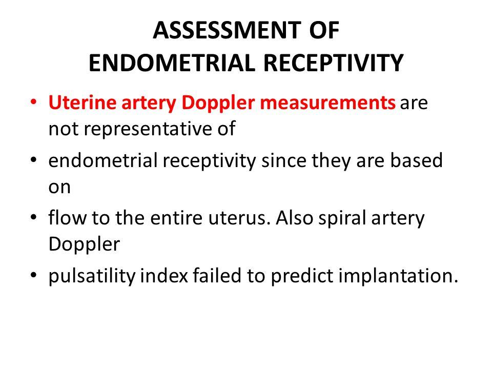 ASSESSMENT OF ENDOMETRIAL RECEPTIVITY Uterine artery Doppler measurements are not representative of endometrial receptivity since they are based on fl
