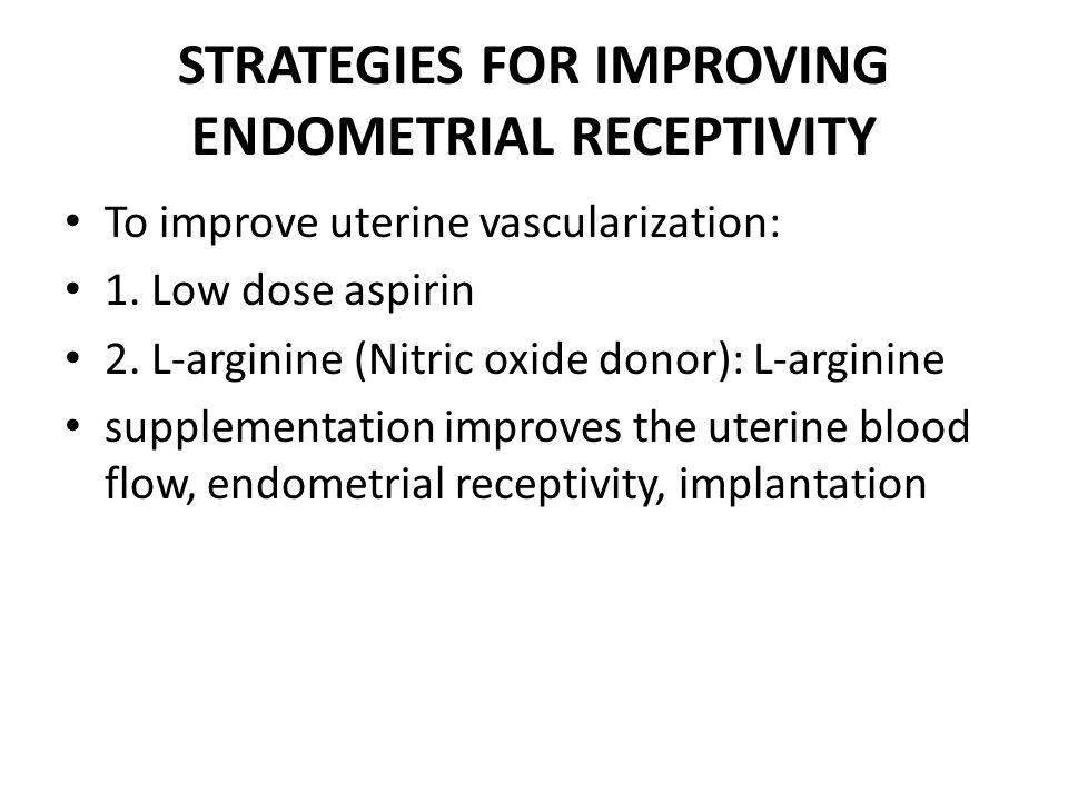STRATEGIES FOR IMPROVING ENDOMETRIAL RECEPTIVITY To improve uterine vascularization: 1. Low dose aspirin 2. L-arginine (Nitric oxide donor): L-arginin