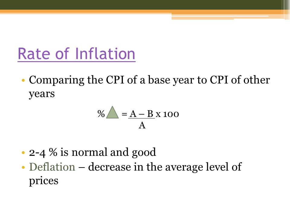 Rate of Inflation Comparing the CPI of a base year to CPI of other years 2-4 % is normal and good Deflation – decrease in the average level of prices % = A – B x 100 A
