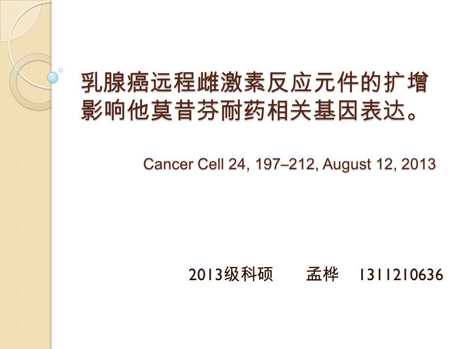 乳腺癌远程雌激素反应元件的扩增 影响他莫昔芬耐药相关基因表达。 Cancer Cell 24, 197–212, August 12, 2013 2013 级科硕 孟桦 1311210636