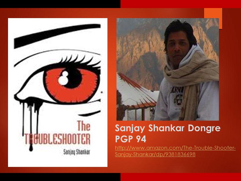 Sanjay Shankar Dongre PGP 94 http://www.amazon.com/The-Trouble-Shooter- Sanjay-Shankar/dp/9381836698