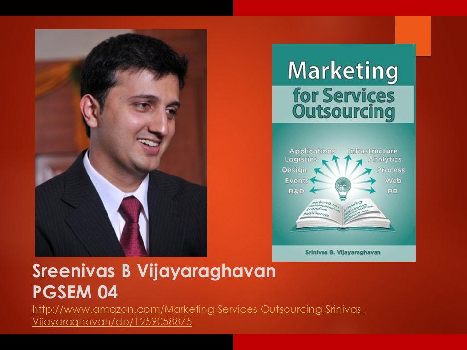 Sreenivas B Vijayaraghavan PGSEM 04 http://www.amazon.com/Marketing-Services-Outsourcing-Srinivas- Vijayaraghavan/dp/1259058875