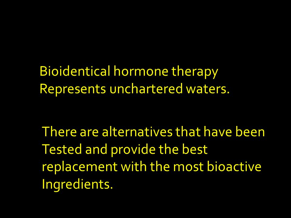 Bioidentical hormone therapy Represents unchartered waters.