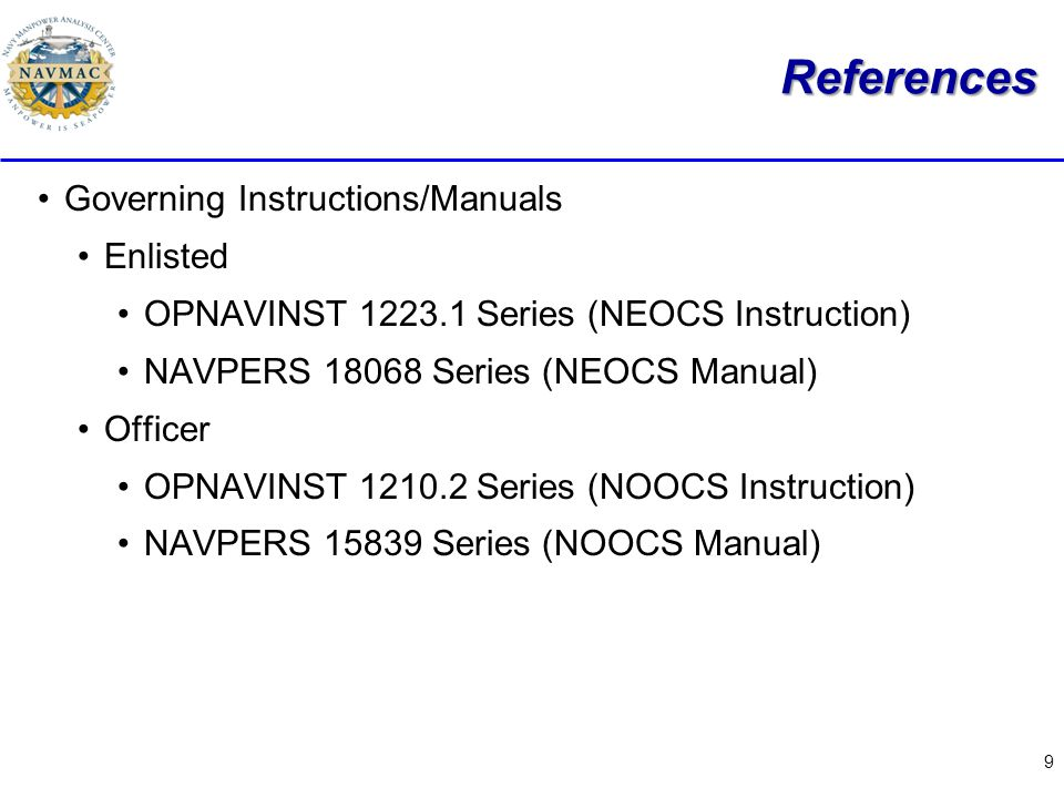 9 References Governing Instructions/Manuals Enlisted OPNAVINST 1223.1 Series (NEOCS Instruction) NAVPERS 18068 Series (NEOCS Manual) Officer OPNAVINST 1210.2 Series (NOOCS Instruction) NAVPERS 15839 Series (NOOCS Manual)