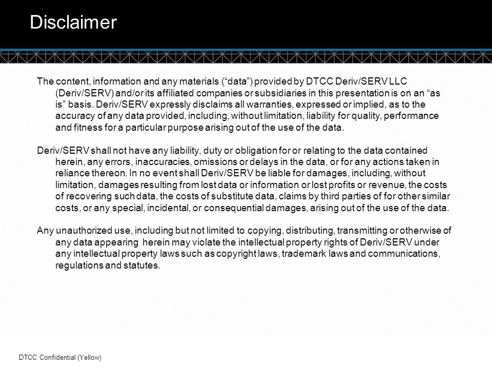 """© DTCC Disclaimer The content, information and any materials (""""data"""") provided by DTCC Deriv/SERV LLC (Deriv/SERV) and/or its affiliated companies or"""