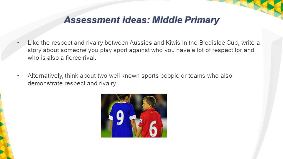 Assessment ideas: Middle Primary Like the respect and rivalry between Aussies and Kiwis in the Bledisloe Cup, write a story about someone you play sport against who you have a lot of respect for and who is also a fierce rival.