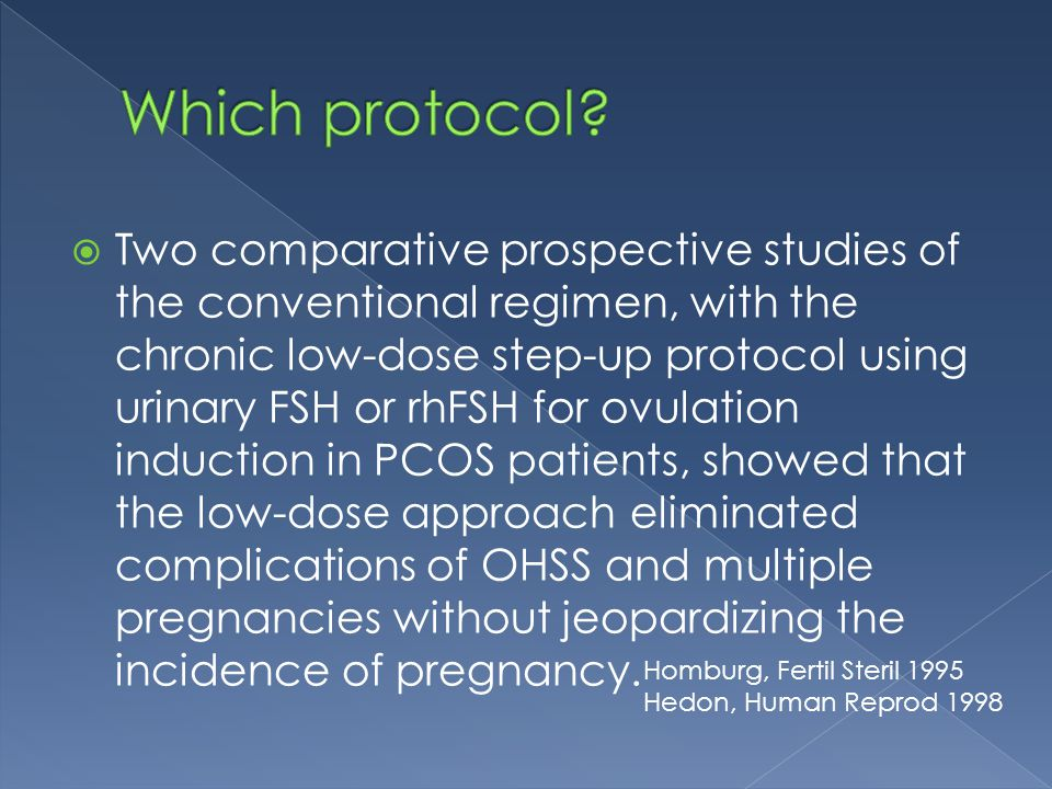  Two comparative prospective studies of the conventional regimen, with the chronic low-dose step-up protocol using urinary FSH or rhFSH for ovulation induction in PCOS patients, showed that the low-dose approach eliminated complications of OHSS and multiple pregnancies without jeopardizing the incidence of pregnancy.