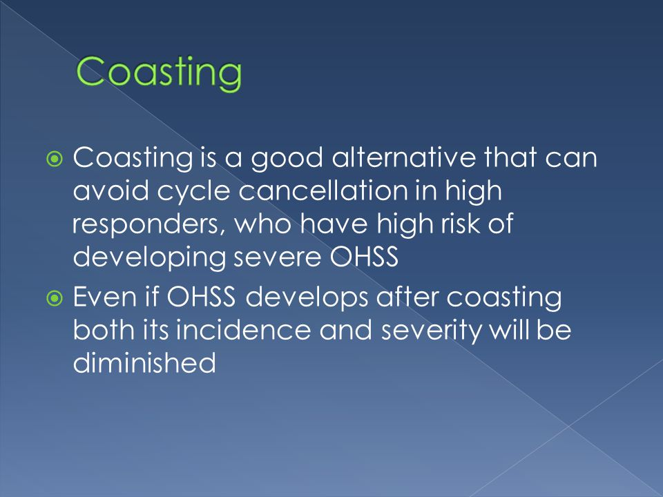  Coasting is a good alternative that can avoid cycle cancellation in high responders, who have high risk of developing severe OHSS  Even if OHSS develops after coasting both its incidence and severity will be diminished