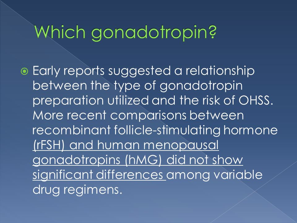  Early reports suggested a relationship between the type of gonadotropin preparation utilized and the risk of OHSS.