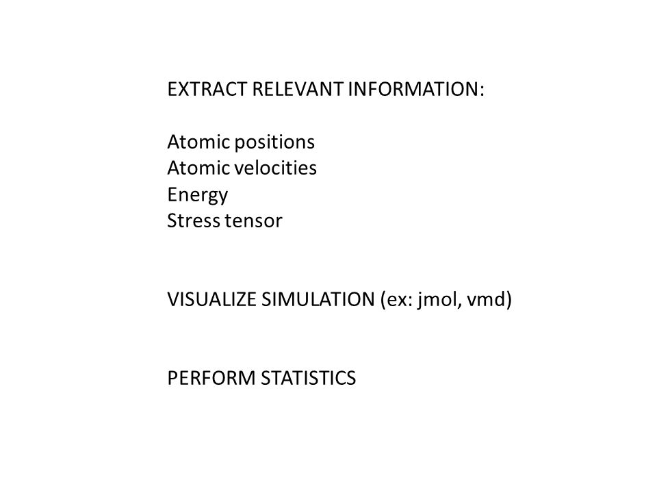 EXTRACT RELEVANT INFORMATION: Atomic positions Atomic velocities Energy Stress tensor VISUALIZE SIMULATION (ex: jmol, vmd) PERFORM STATISTICS