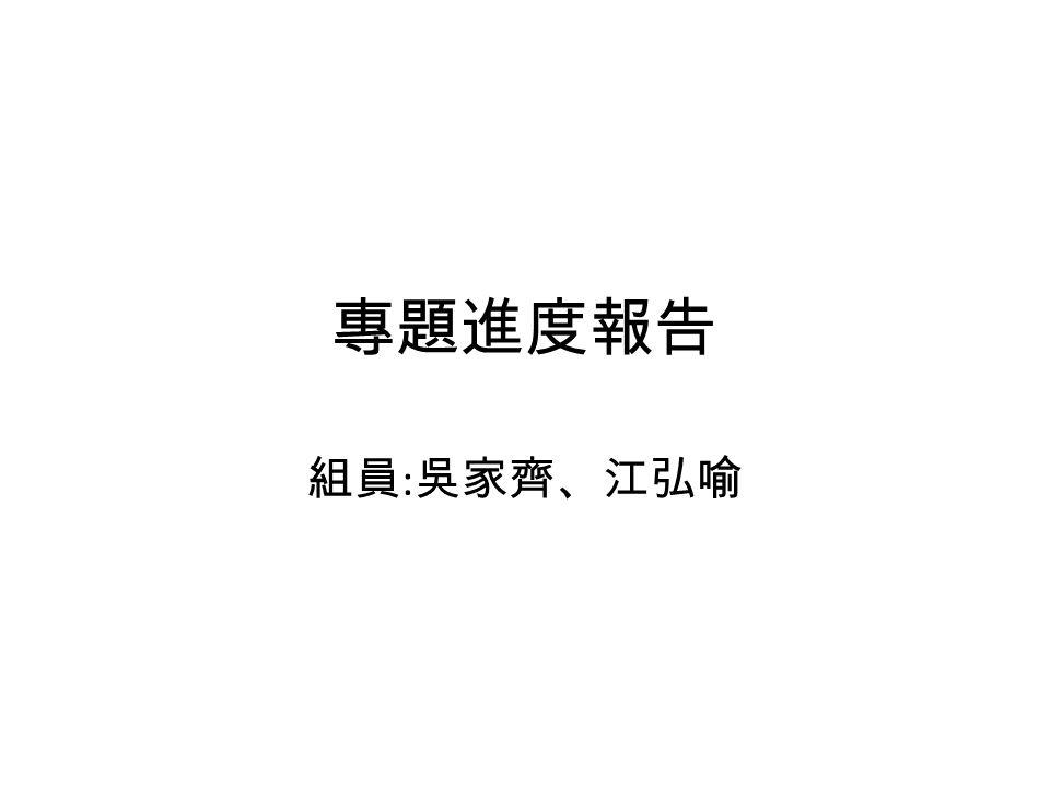 專題進度報告 組員 : 吳家齊、江弘喻