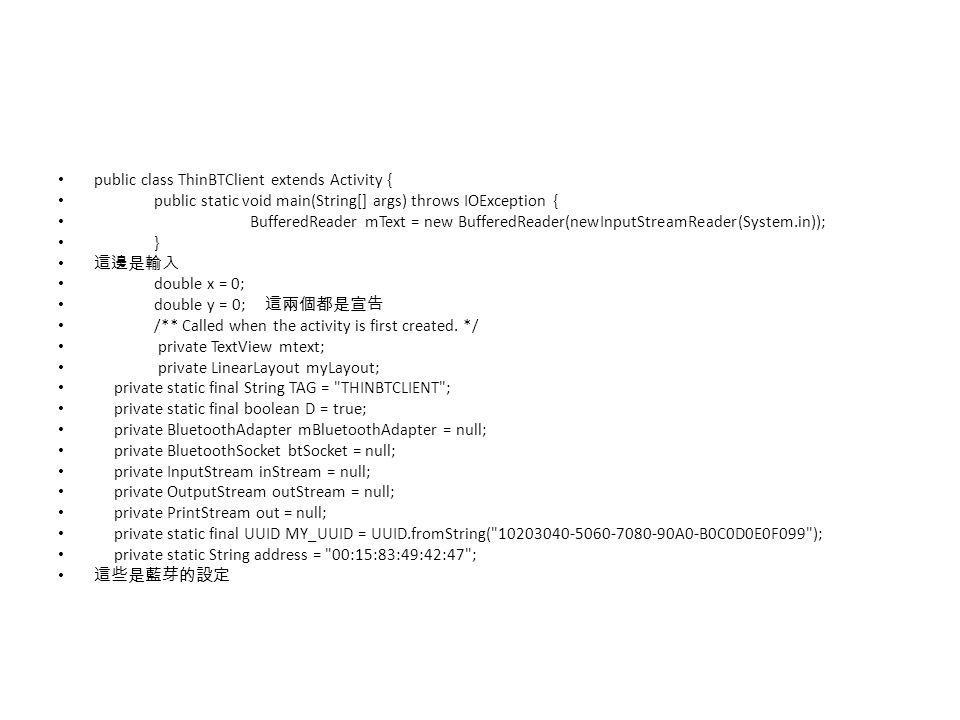 public class ThinBTClient extends Activity { public static void main(String[] args) throws IOException { BufferedReader mText = new BufferedReader(new