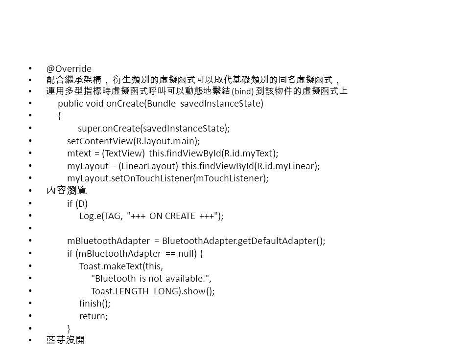@Override 配合繼承架構, 衍生類別的虛擬函式可以取代基礎類別的同名虛擬函式, 運用多型指標時虛擬函式呼叫可以動態地繫結 (bind) 到該物件的虛擬函式上 public void onCreate(Bundle savedInstanceState) { super.onCreate(sa