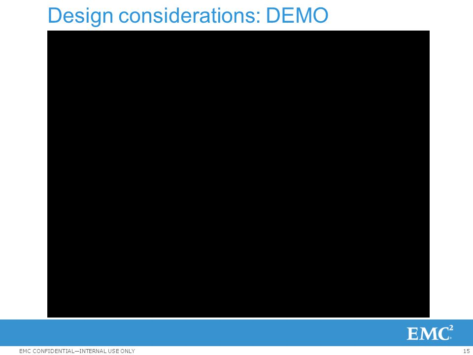 15EMC CONFIDENTIAL—INTERNAL USE ONLY Design considerations: DEMO