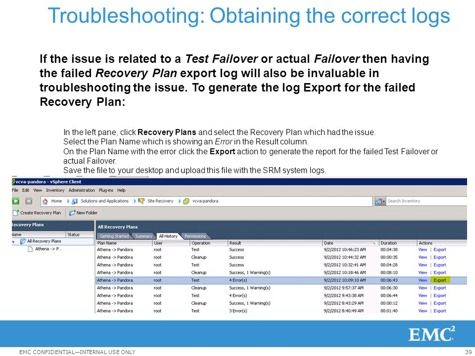 39EMC CONFIDENTIAL—INTERNAL USE ONLY Troubleshooting: Obtaining the correct logs If the issue is related to a Test Failover or actual Failover then ha