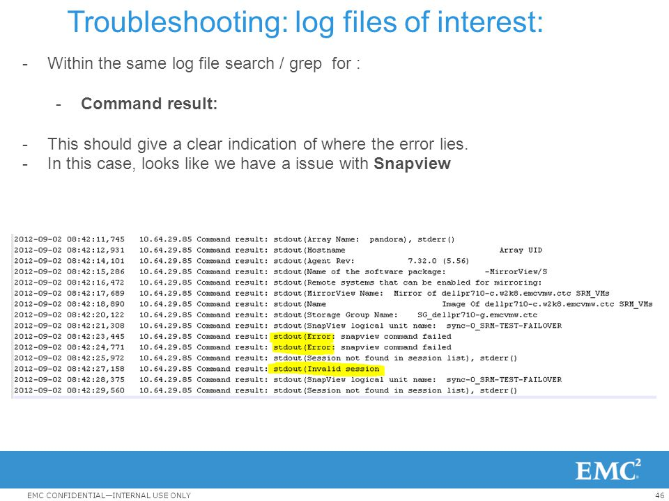 46EMC CONFIDENTIAL—INTERNAL USE ONLY Troubleshooting: log files of interest: -Within the same log file search / grep for : -Command result: -This shou