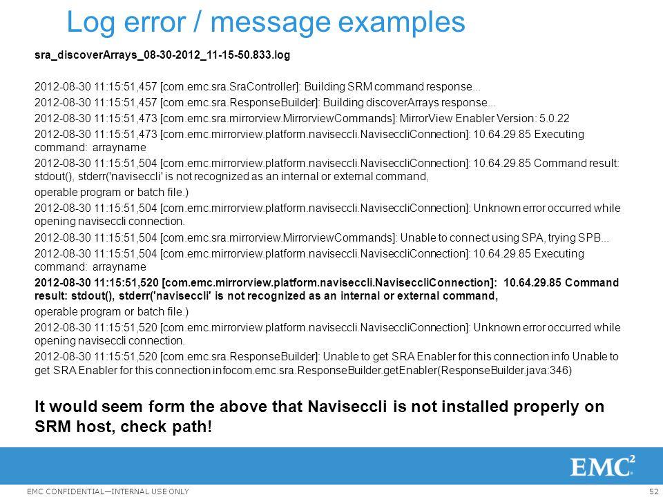 52EMC CONFIDENTIAL—INTERNAL USE ONLY Log error / message examples sra_discoverArrays_08-30-2012_11-15-50.833.log 2012-08-30 11:15:51,457 [com.emc.sra.