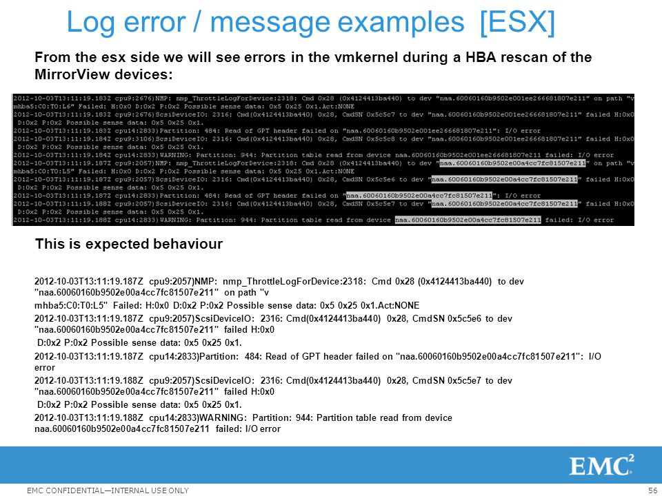 56EMC CONFIDENTIAL—INTERNAL USE ONLY Log error / message examples [ESX] From the esx side we will see errors in the vmkernel during a HBA rescan of th