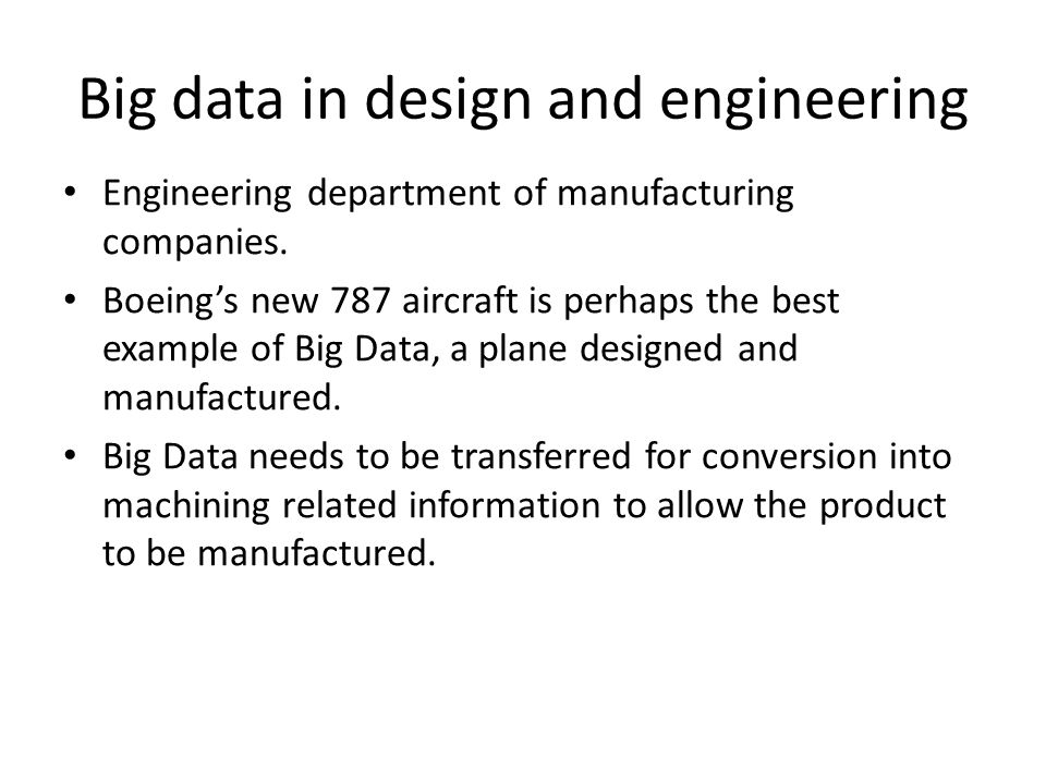 Big data in design and engineering Engineering department of manufacturing companies. Boeing's new 787 aircraft is perhaps the best example of Big Dat