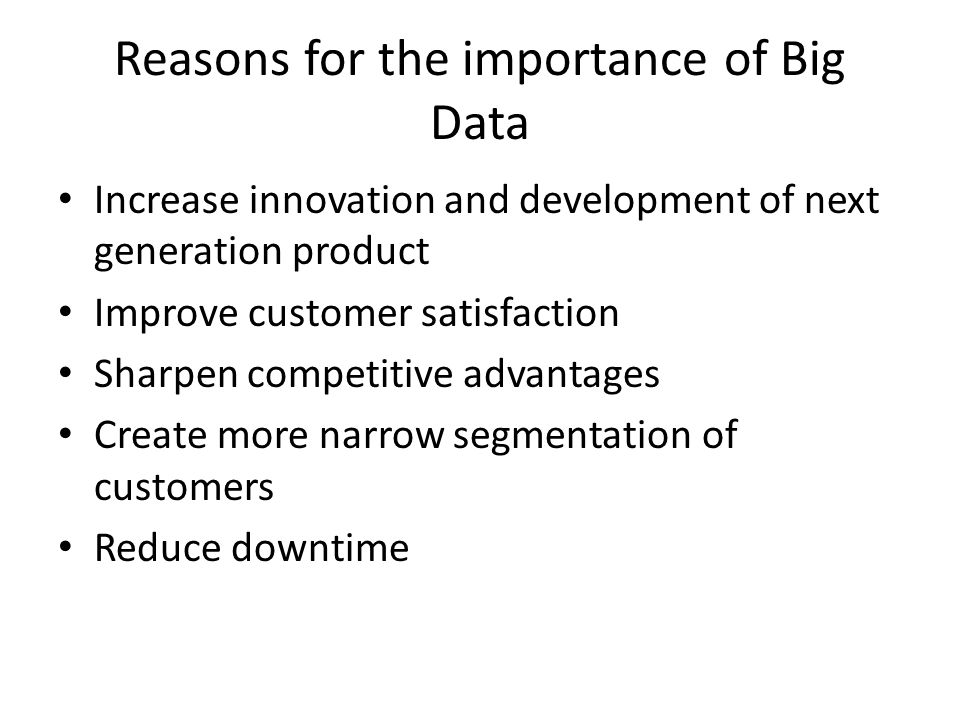 Reasons for the importance of Big Data Increase innovation and development of next generation product Improve customer satisfaction Sharpen competitiv