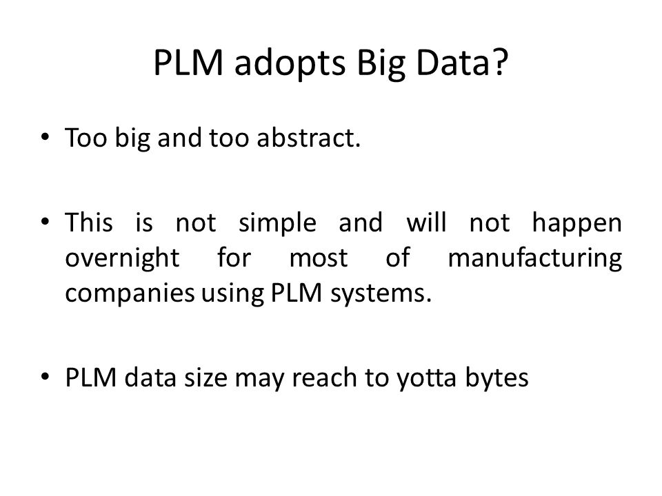 PLM adopts Big Data? Too big and too abstract. This is not simple and will not happen overnight for most of manufacturing companies using PLM systems.