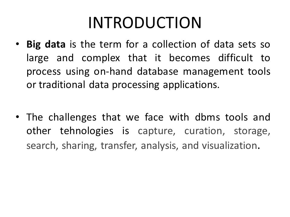 INTRODUCTION Big data is the term for a collection of data sets so large and complex that it becomes difficult to process using on-hand database manag