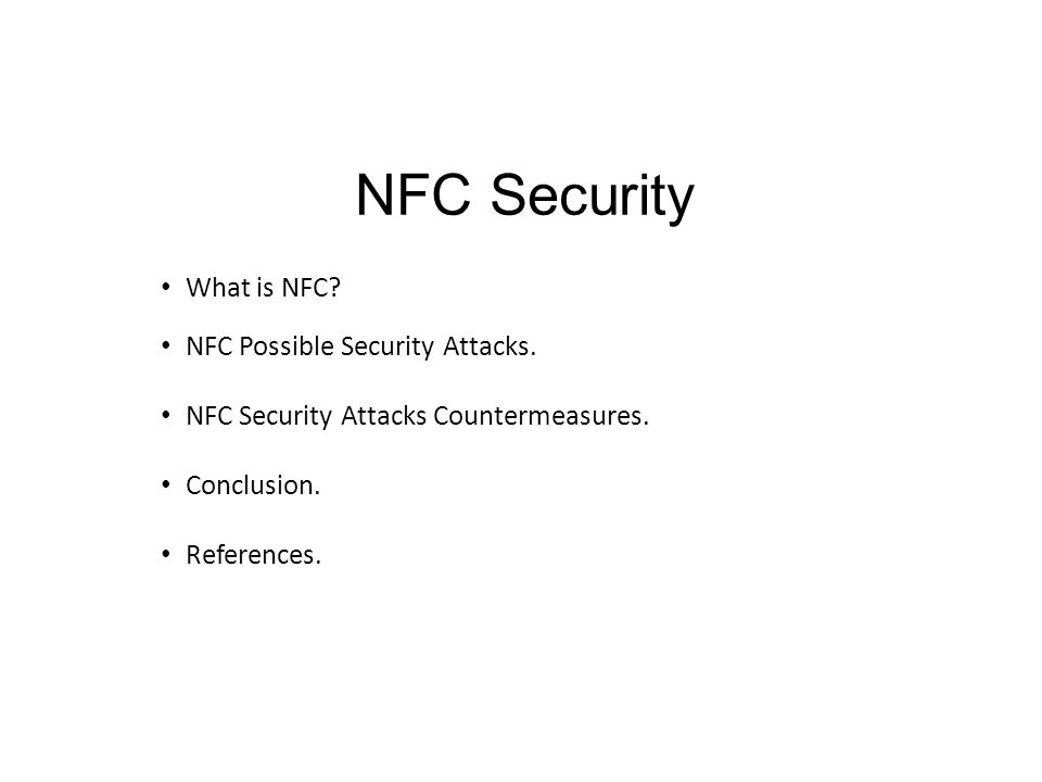 NFC Security What is NFC? NFC Possible Security Attacks. NFC Security Attacks Countermeasures. Conclusion. References.