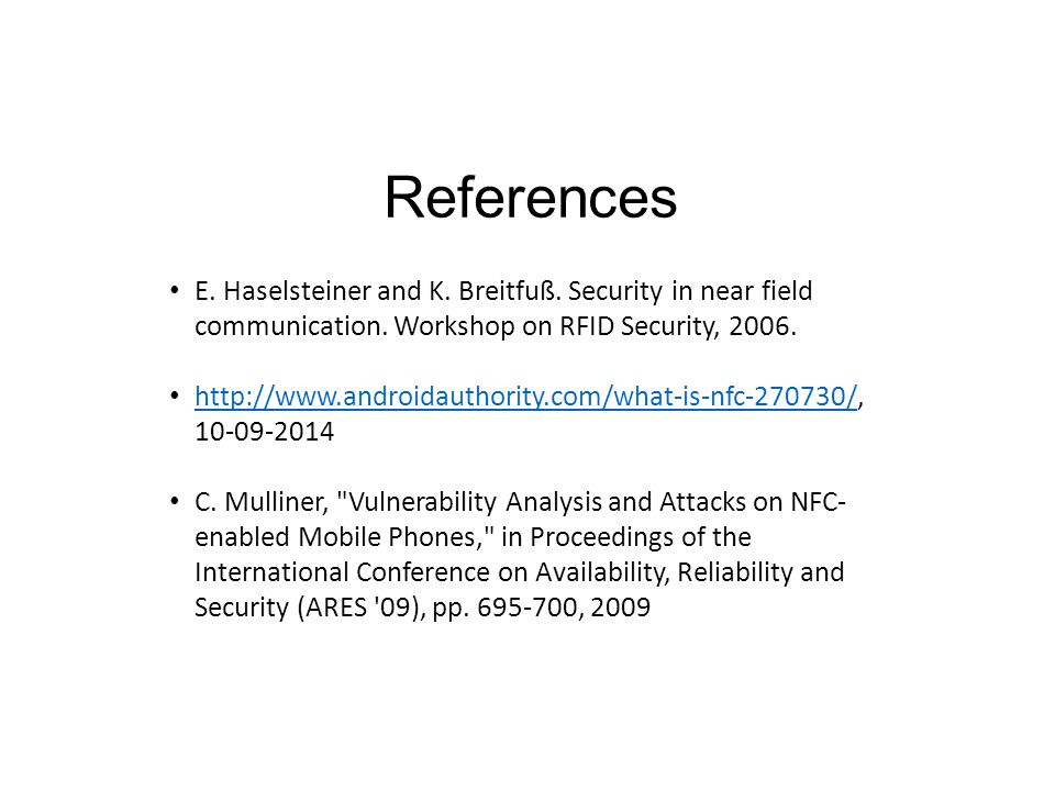 References E. Haselsteiner and K. Breitfuß. Security in near field communication. Workshop on RFID Security, 2006. http://www.androidauthority.com/wha