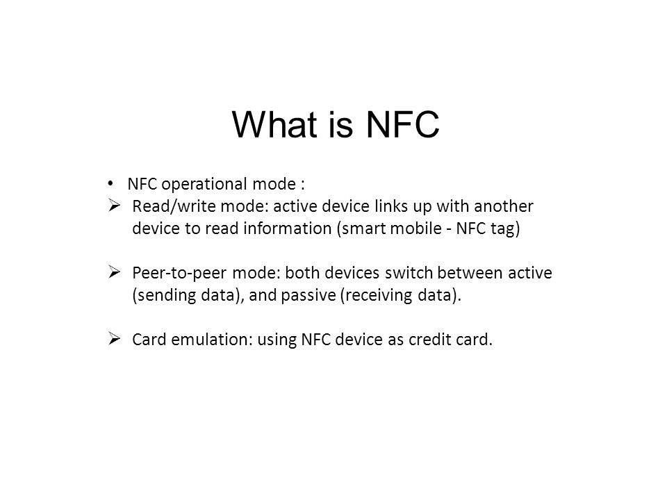 What is NFC NFC operational mode :  Read/write mode: active device links up with another device to read information (smart mobile - NFC tag)  Peer-to-peer mode: both devices switch between active (sending data), and passive (receiving data).