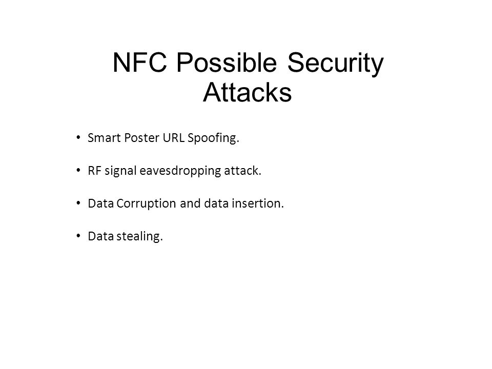 NFC Possible Security Attacks Smart Poster URL Spoofing. RF signal eavesdropping attack. Data Corruption and data insertion. Data stealing.