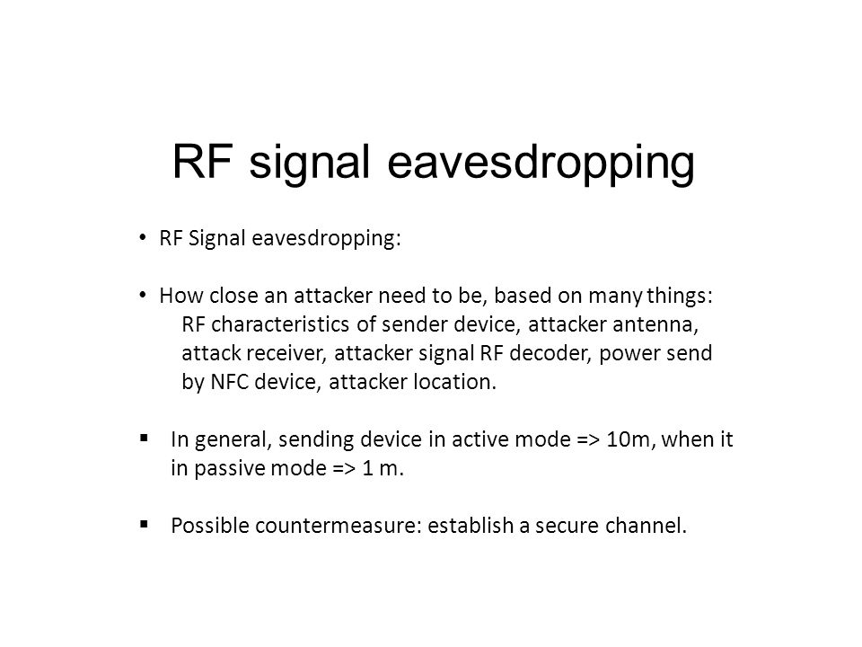 RF signal eavesdropping RF Signal eavesdropping: How close an attacker need to be, based on many things: RF characteristics of sender device, attacker antenna, attack receiver, attacker signal RF decoder, power send by NFC device, attacker location.