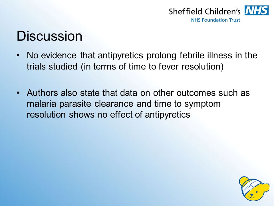 Discussion No evidence that antipyretics prolong febrile illness in the trials studied (in terms of time to fever resolution) Authors also state that data on other outcomes such as malaria parasite clearance and time to symptom resolution shows no effect of antipyretics