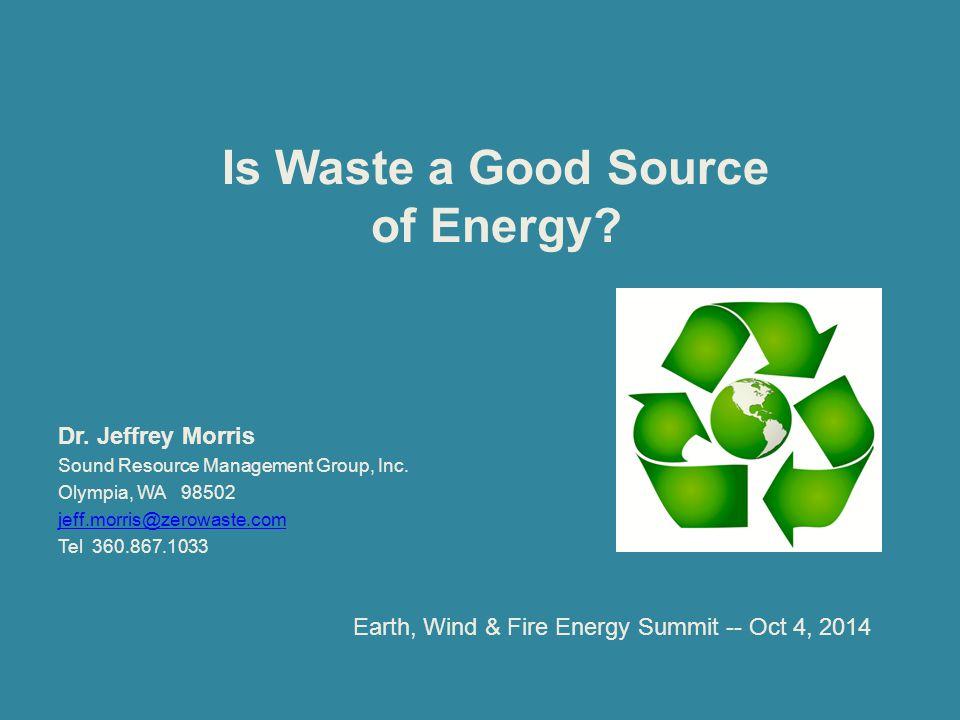 Is Waste a Good Source of Energy? Dr. Jeffrey Morris Sound Resource Management Group, Inc. Olympia, WA 98502 jeff.morris@zerowaste.com Tel 360.867.103