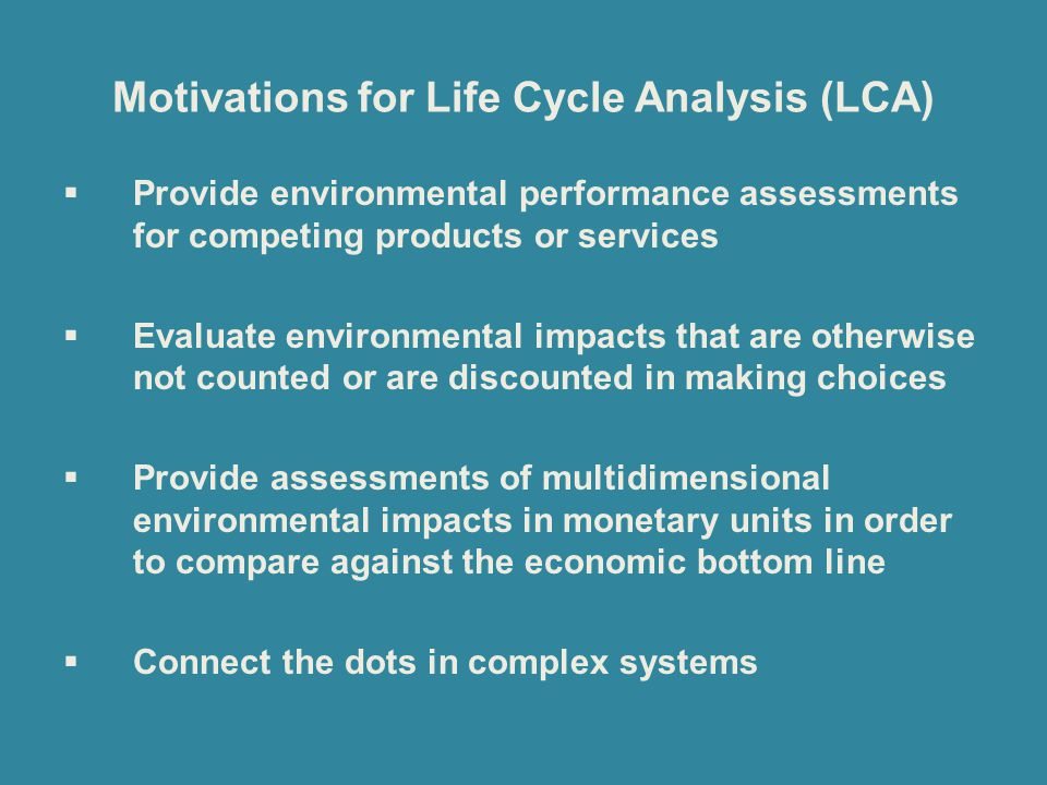 Motivations for Life Cycle Analysis (LCA)  Provide environmental performance assessments for competing products or services  Evaluate environmental