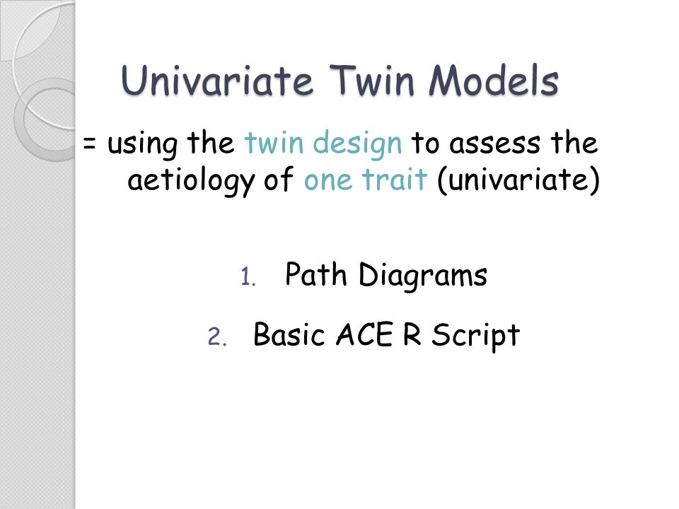 Univariate Twin Models = using the twin design to assess the aetiology of one trait (univariate) 1. Path Diagrams 2. Basic ACE R Script
