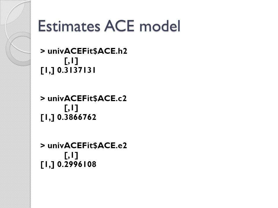 Estimates ACE model > univACEFit$ACE.h2 [,1] [1,] 0.3137131 > univACEFit$ACE.c2 [,1] [1,] 0.3866762 > univACEFit$ACE.e2 [,1] [1,] 0.2996108