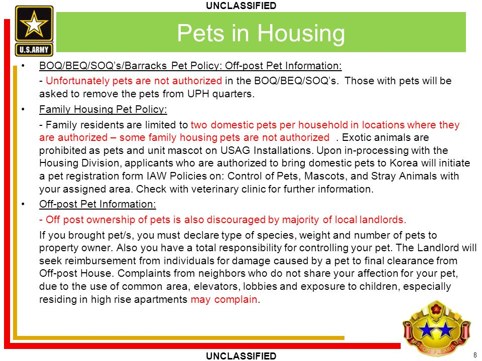8 UNCLASSIFIED BOQ/BEQ/SOQ's/Barracks Pet Policy: Off-post Pet Information: - Unfortunately pets are not authorized in the BOQ/BEQ/SOQ's. Those with p