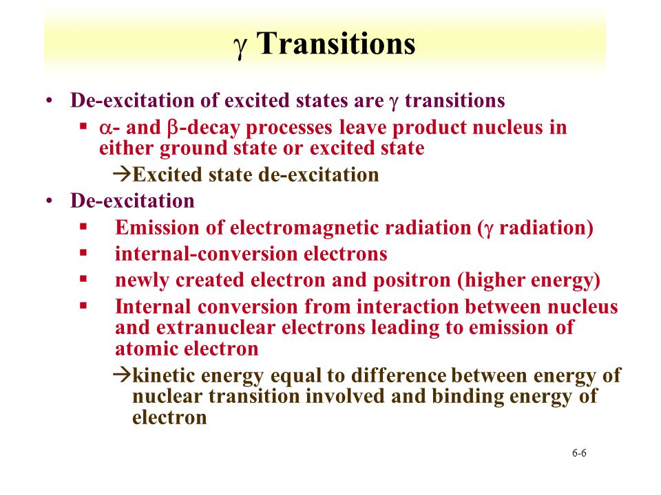 6-7  Transitions Pair production §Exceeds 1.02 MeV §Emitted with kinetic energies that total excitation energy minus 1.02 MeV §Uncommon mode Gamma decay characterized by a change in energy without change in Z and A §E = hv  Majority of  transitions have very short lifetimes, 1E-12 seconds àTable of the Isotopes provide data àLonger lived states are metastable  transitions important for determining decay schemes