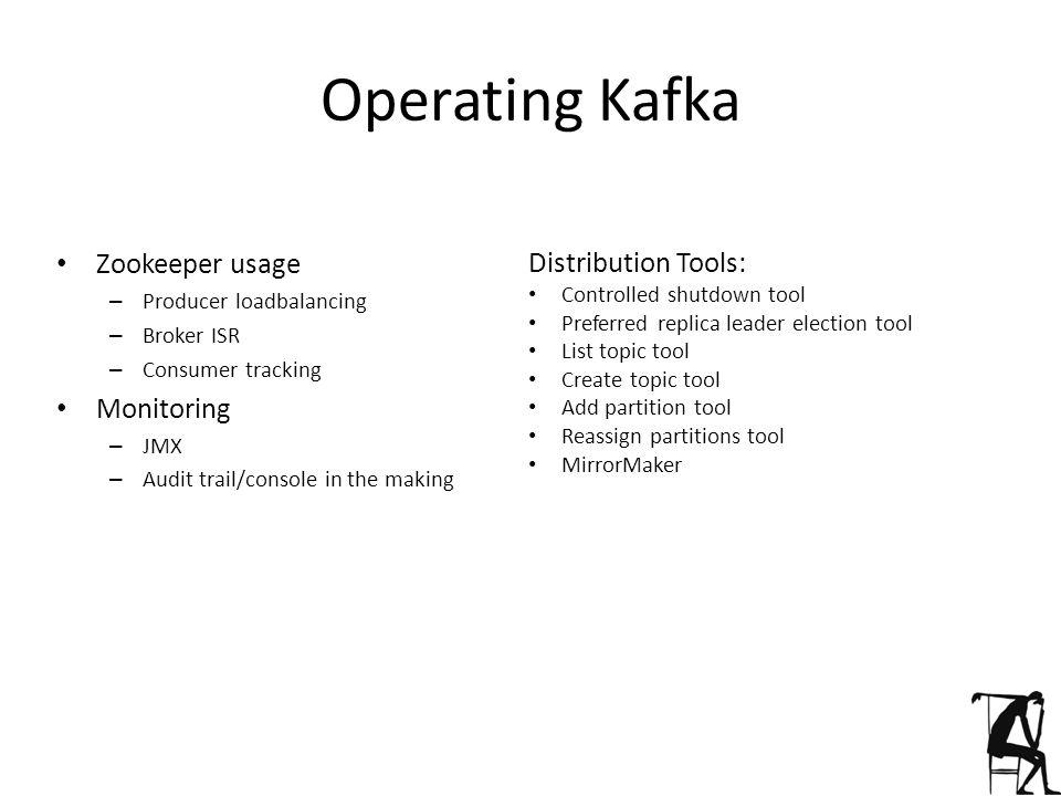 Operating Kafka Zookeeper usage – Producer loadbalancing – Broker ISR – Consumer tracking Monitoring – JMX – Audit trail/console in the making Distrib