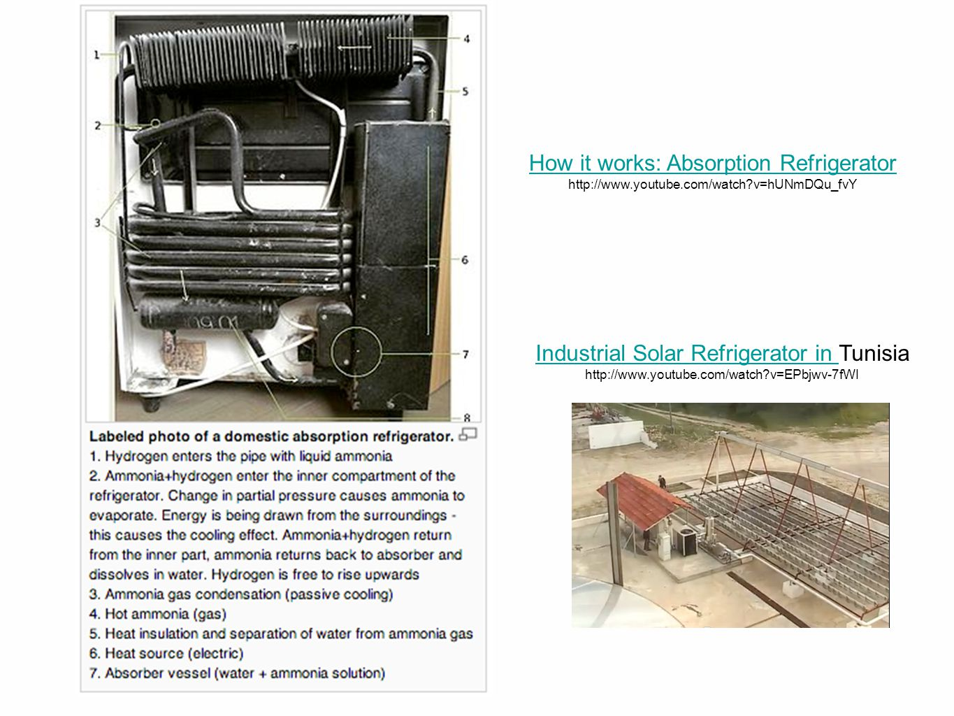 How it works: Absorption Refrigerator http://www.youtube.com/watch v=hUNmDQu_fvY Industrial Solar Refrigerator in Industrial Solar Refrigerator in Tunisia http://www.youtube.com/watch v=EPbjwv-7fWI