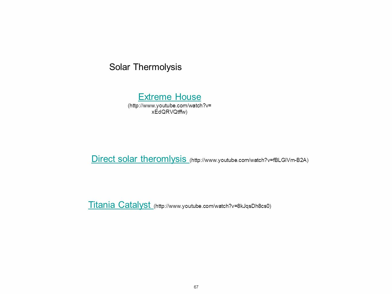 67 Solar Thermolysis Extreme House Extreme House (http://www.youtube.com/watch v= xEdQRVQtffw) Direct solar theromlysis Direct solar theromlysis (http://www.youtube.com/watch v=fBLGIVm-B2A) Titania Catalyst Titania Catalyst (http://www.youtube.com/watch v=8kJqsDh8cs0)