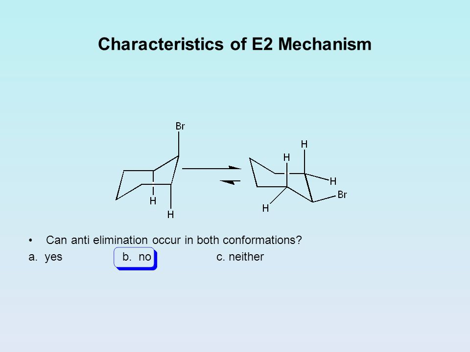 Characteristics of E2 Mechanism Can anti elimination occur in both conformations? a. yesb. noc. neither