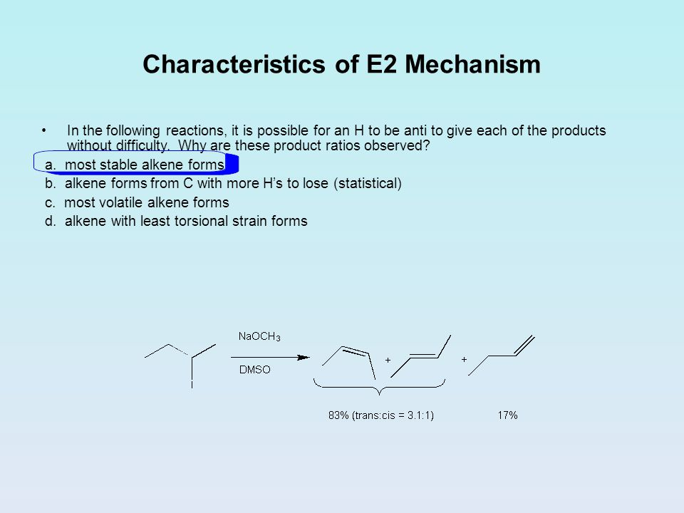 Characteristics of E2 Mechanism In the following reactions, it is possible for an H to be anti to give each of the products without difficulty.
