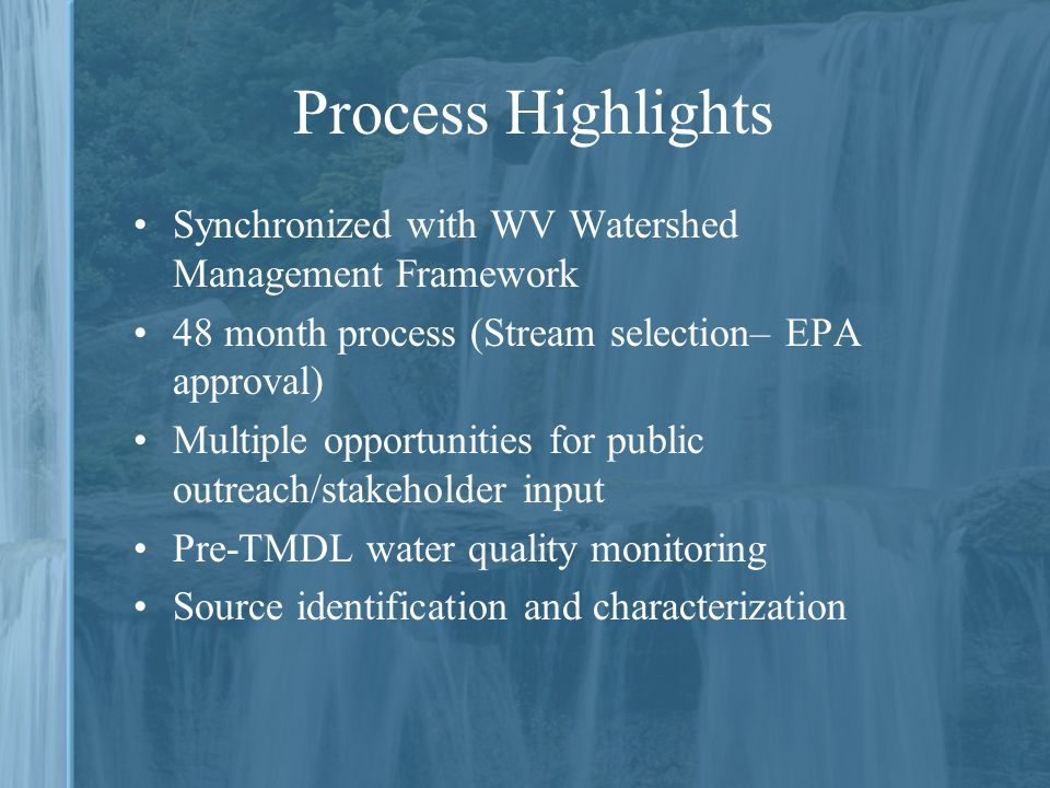 Synchronized with WV Watershed Management Framework 48 month process (Stream selection– EPA approval) Multiple opportunities for public outreach/stakeholder input Pre-TMDL water quality monitoring Source identification and characterization Process Highlights