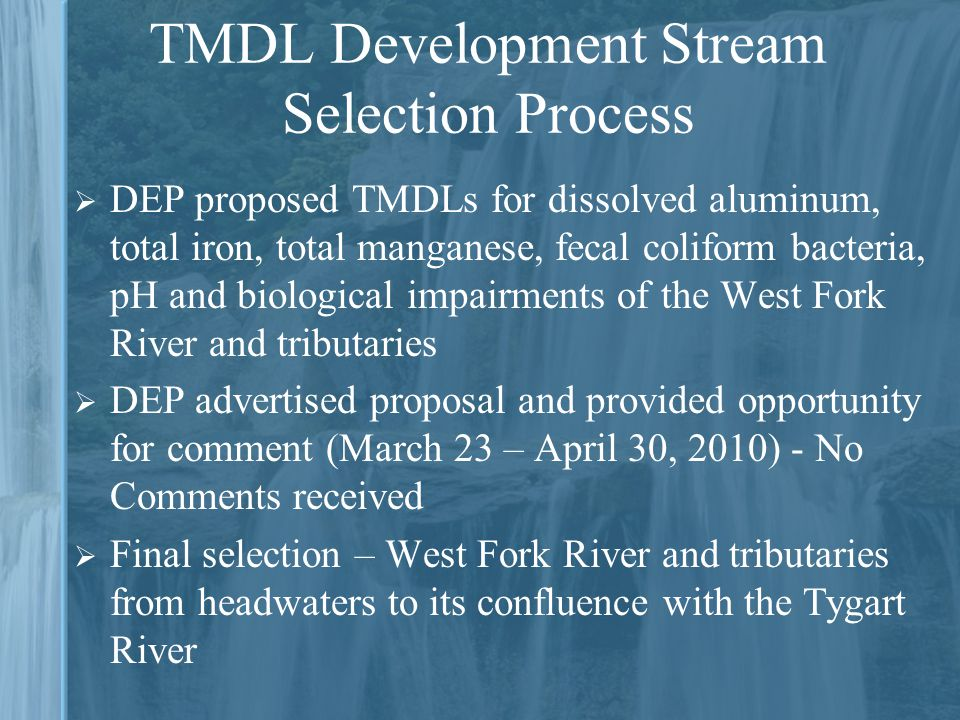  DEP proposed TMDLs for dissolved aluminum, total iron, total manganese, fecal coliform bacteria, pH and biological impairments of the West Fork River and tributaries  DEP advertised proposal and provided opportunity for comment (March 23 – April 30, 2010) - No Comments received  Final selection – West Fork River and tributaries from headwaters to its confluence with the Tygart River
