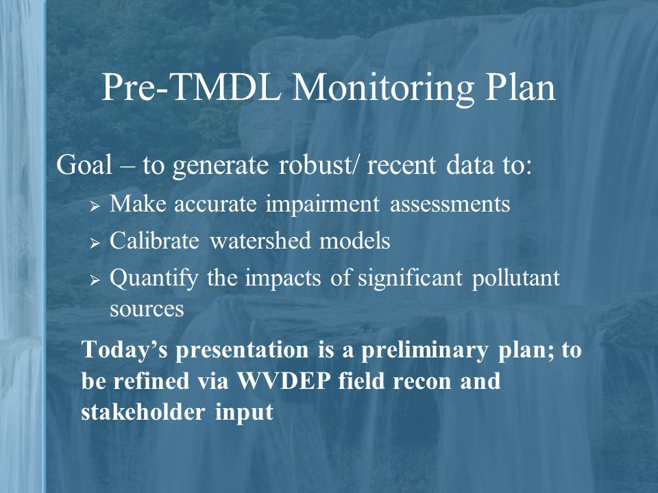Pre-TMDL Monitoring Plan Goal – to generate robust/ recent data to:  Make accurate impairment assessments  Calibrate watershed models  Quantify the impacts of significant pollutant sources Today's presentation is a preliminary plan; to be refined via WVDEP field recon and stakeholder input