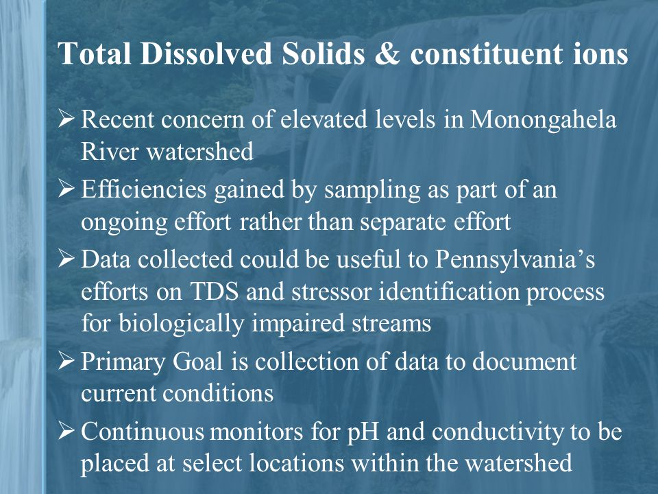 Total Dissolved Solids & constituent ions  Recent concern of elevated levels in Monongahela River watershed  Efficiencies gained by sampling as part of an ongoing effort rather than separate effort  Data collected could be useful to Pennsylvania's efforts on TDS and stressor identification process for biologically impaired streams  Primary Goal is collection of data to document current conditions  Continuous monitors for pH and conductivity to be placed at select locations within the watershed