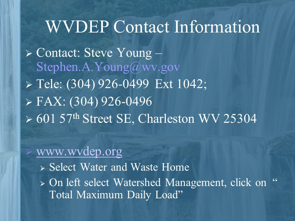 WVDEP Contact Information  Contact: Steve Young – Stephen.A.Young@wv.gov  Tele: (304) 926-0499 Ext 1042;  FAX: (304) 926-0496  601 57 th Street SE, Charleston WV 25304  www.wvdep.org www.wvdep.org  Select Water and Waste Home  On left select Watershed Management, click on Total Maximum Daily Load