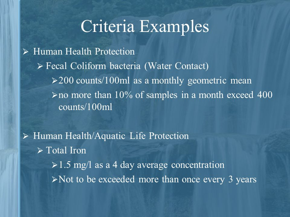 Criteria Examples  Human Health Protection  Fecal Coliform bacteria (Water Contact)  200 counts/100ml as a monthly geometric mean  no more than 10% of samples in a month exceed 400 counts/100ml  Human Health/Aquatic Life Protection  Total Iron  1.5 mg/l as a 4 day average concentration  Not to be exceeded more than once every 3 years