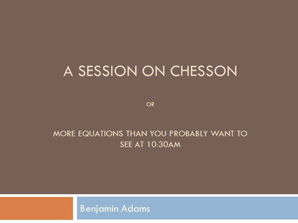 A SESSION ON CHESSON OR MORE EQUATIONS THAN YOU PROBABLY WANT TO SEE AT 10:30AM Benjamin Adams